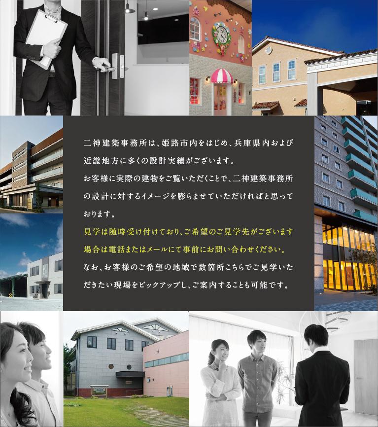 二神建築事務所は、姫路市内をはじめ、兵庫県内および近畿地方に多くの設計実績がございます。お客様に実際の建物をご覧いただくことで、二神建築事務所の設計に対するイメージを膨らませていただければと思っております。見学は随時受け付けており、ご希望のご見学先がございます場合は電話またはメールにて事前にお問い合わせください。なお、お客様のご希望の地域で数箇所こちらでご見学いただきたい現場をピックアップし、ご案内することも可能です。